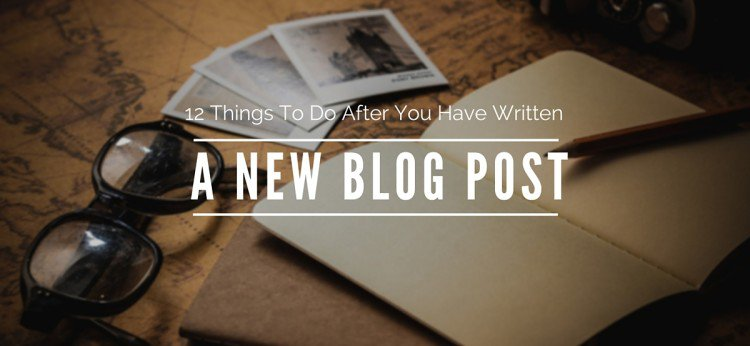 12 Things To Do After You Have Written A New Blog Post